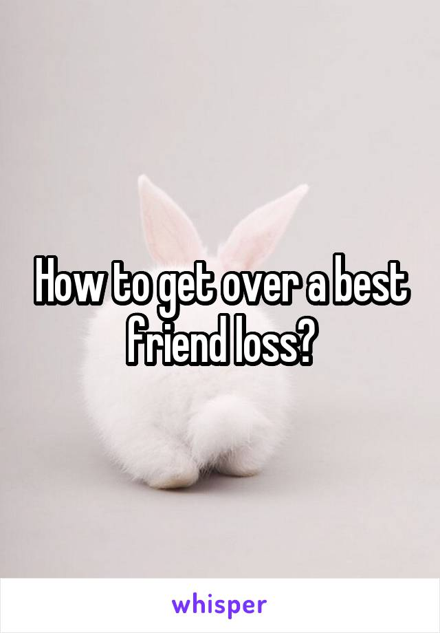 How to get over a best friend loss?