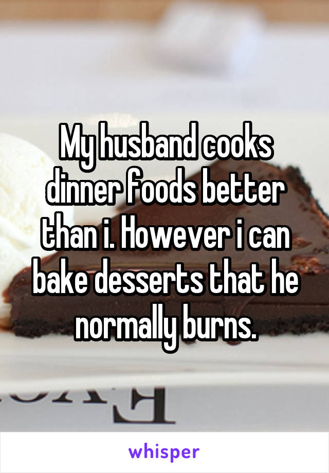 My husband cooks dinner foods better than i. However i can bake desserts that he normally burns.