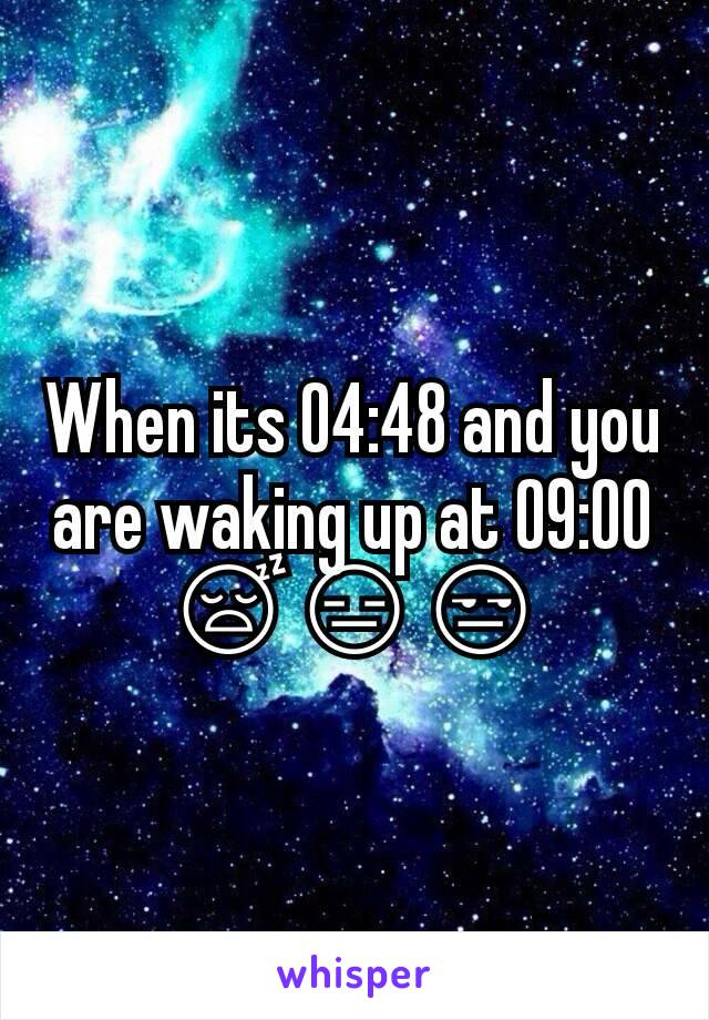 When its 04:48 and you are waking up at 09:00 😴😑😒