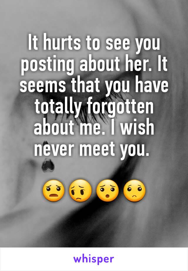 It hurts to see you posting about her. It seems that you have totally forgotten about me. I wish never meet you.   😦😔😯🙁