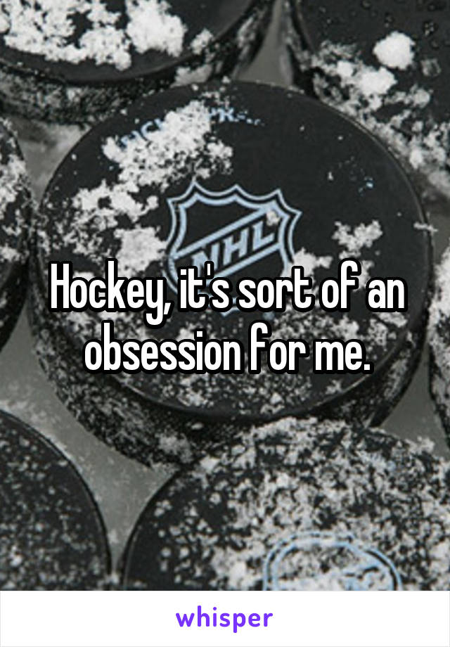 Hockey, it's sort of an obsession for me.