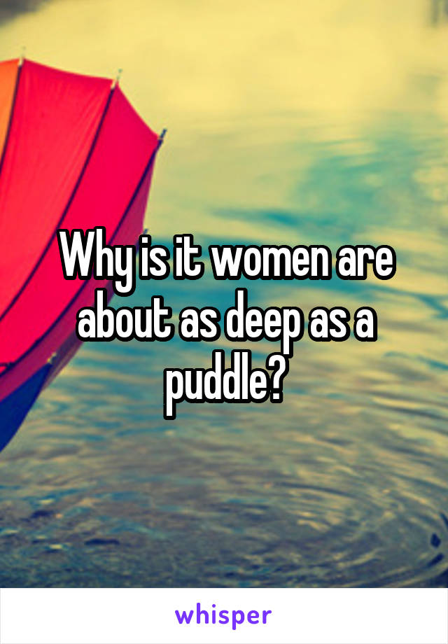 Why is it women are about as deep as a puddle?