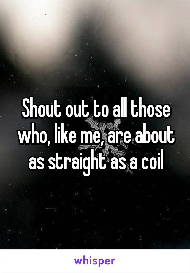 Shout out to all those who, like me, are about as straight as a coil