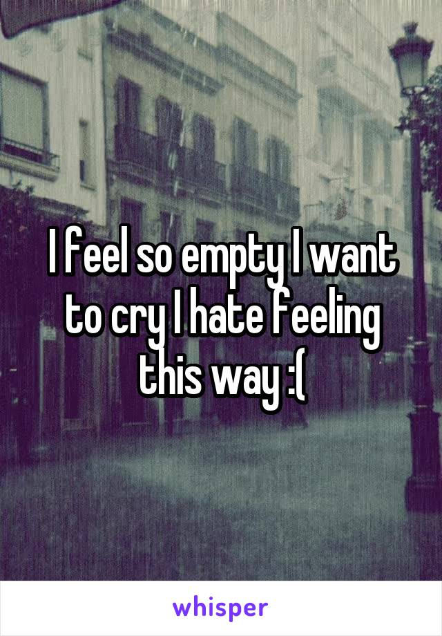 I feel so empty I want to cry I hate feeling this way :(