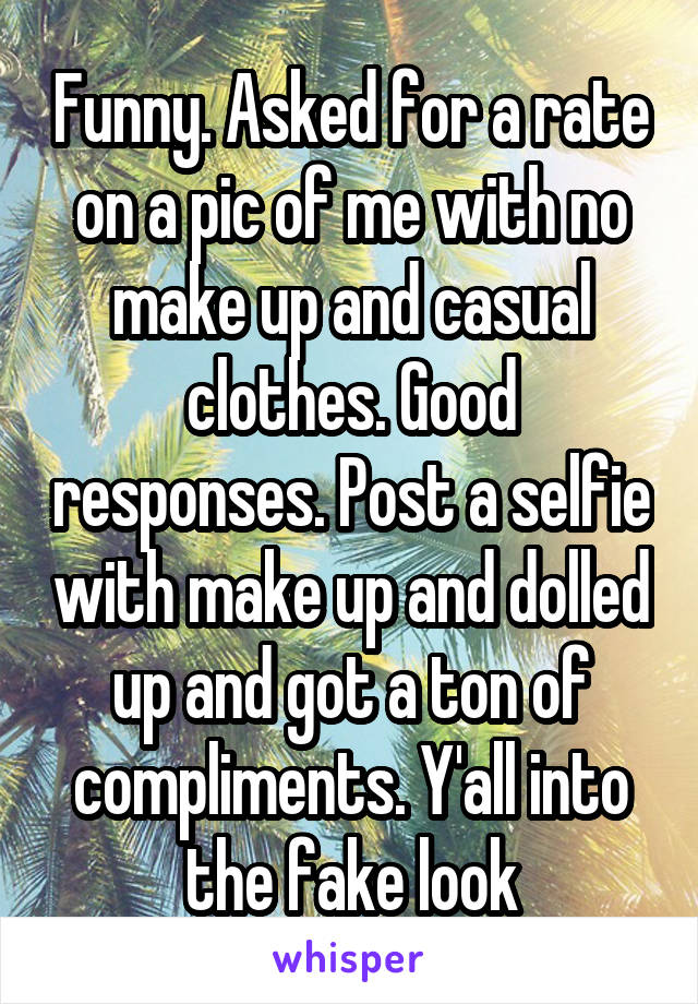 Funny. Asked for a rate on a pic of me with no make up and casual clothes. Good responses. Post a selfie with make up and dolled up and got a ton of compliments. Y'all into the fake look