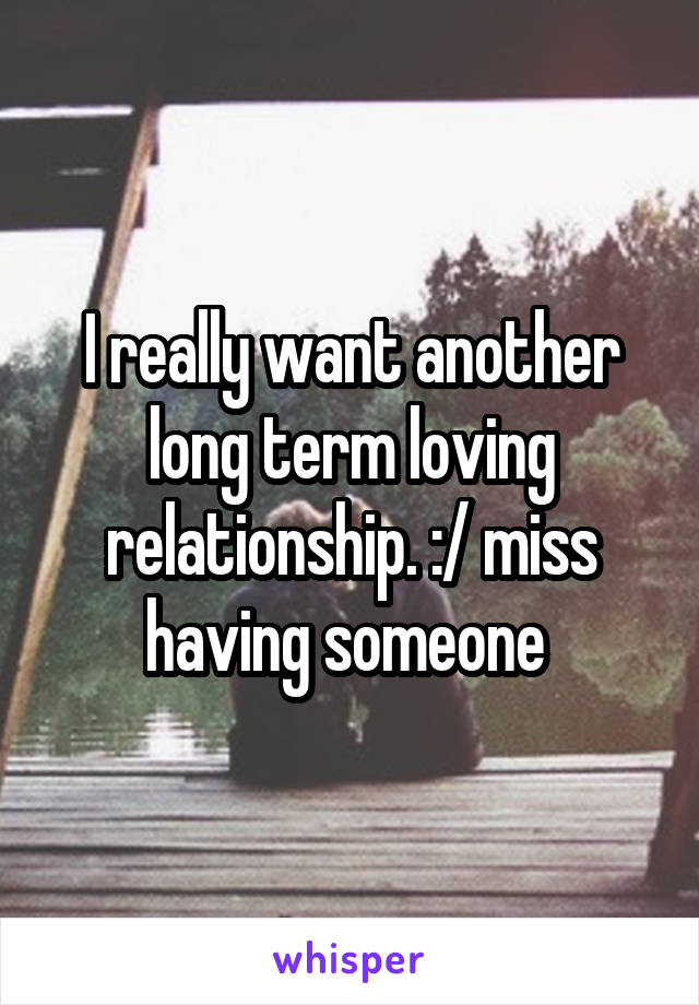 I really want another long term loving relationship. :/ miss having someone