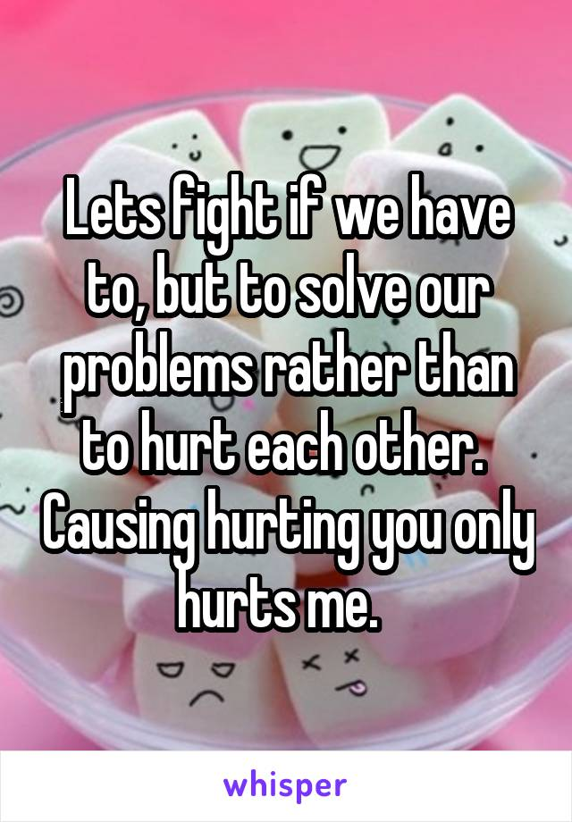 Lets fight if we have to, but to solve our problems rather than to hurt each other.  Causing hurting you only hurts me.