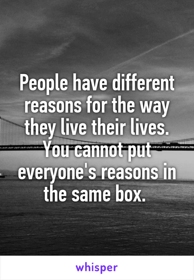 People have different reasons for the way they live their lives. You cannot put everyone's reasons in the same box.