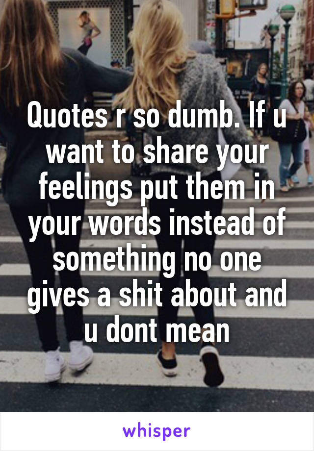 Quotes r so dumb. If u want to share your feelings put them in your words instead of something no one gives a shit about and u dont mean