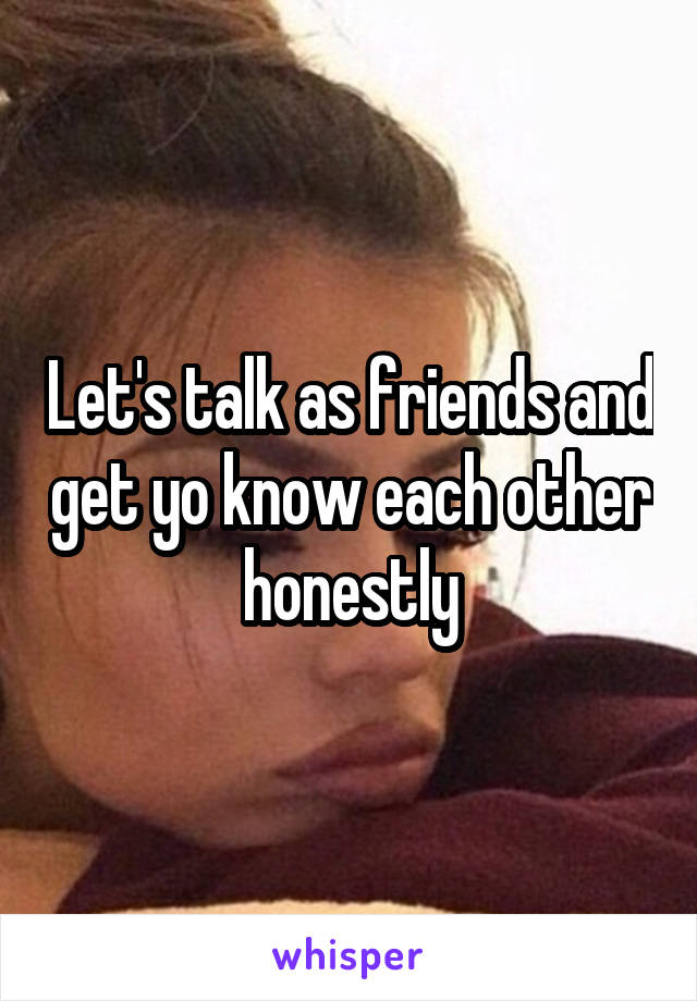 Let's talk as friends and get yo know each other honestly