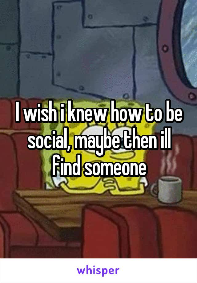 I wish i knew how to be social, maybe then ill find someone
