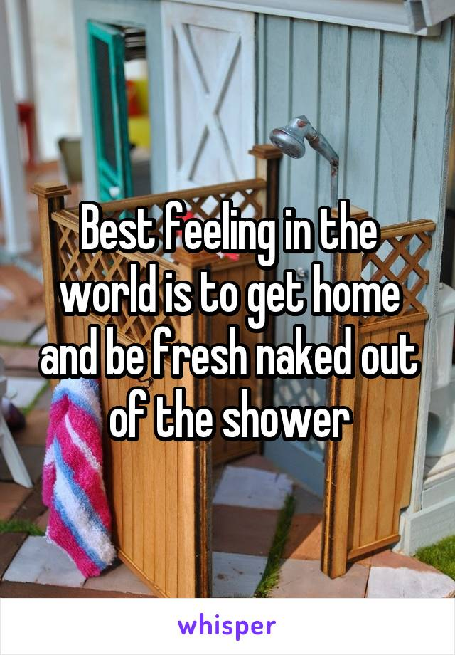 Best feeling in the world is to get home and be fresh naked out of the shower