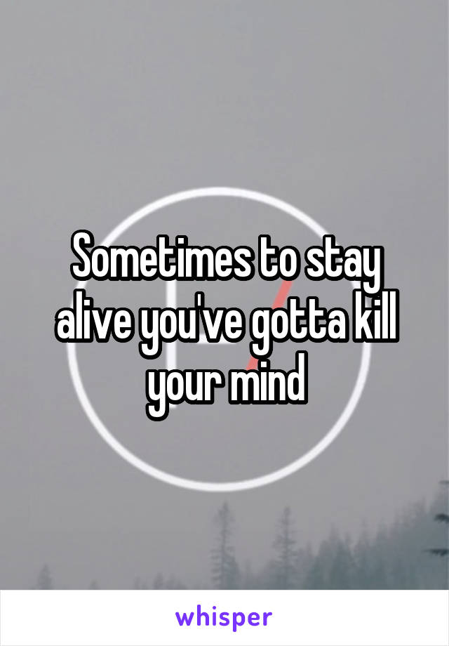 Sometimes to stay alive you've gotta kill your mind