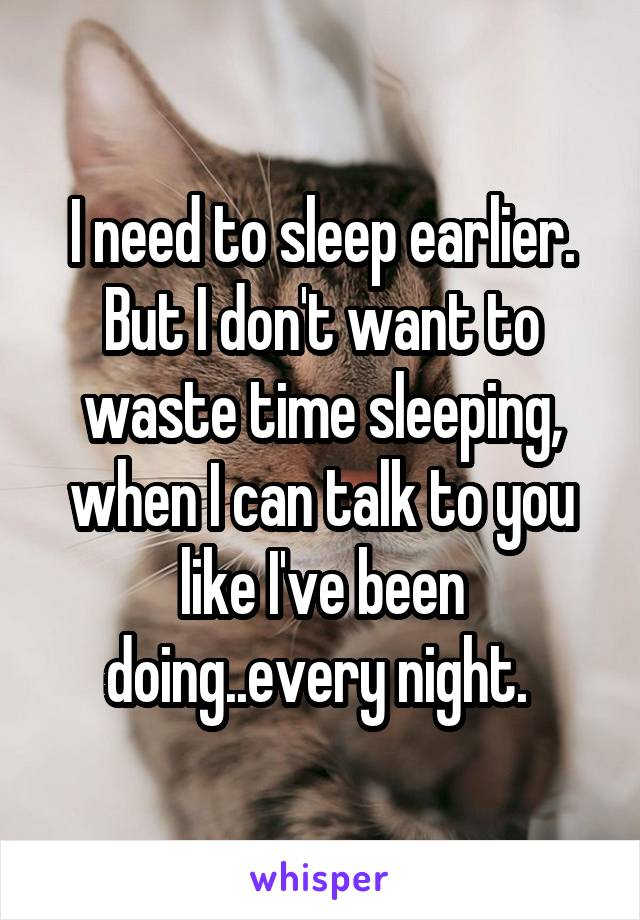 I need to sleep earlier. But I don't want to waste time sleeping, when I can talk to you like I've been doing..every night.