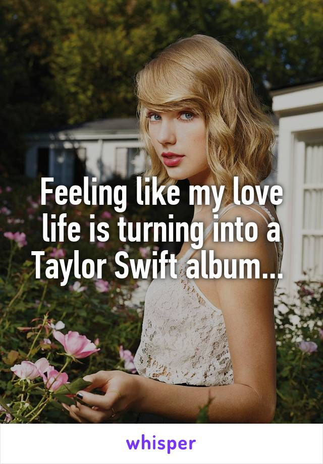 Feeling like my love life is turning into a Taylor Swift album...
