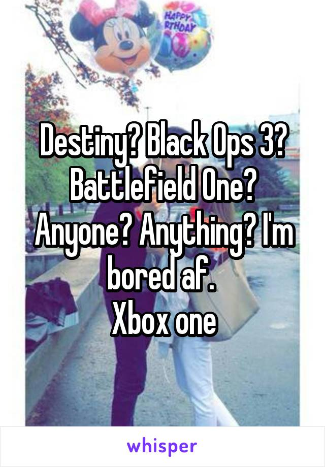 Destiny? Black Ops 3? Battlefield One? Anyone? Anything? I'm bored af.  Xbox one