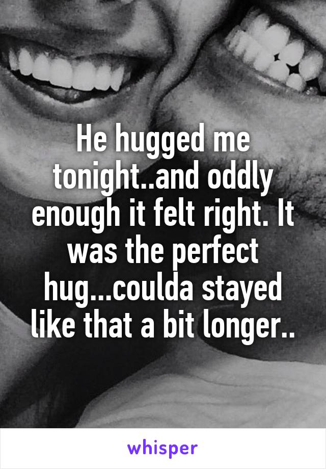 He hugged me tonight..and oddly enough it felt right. It was the perfect hug...coulda stayed like that a bit longer..