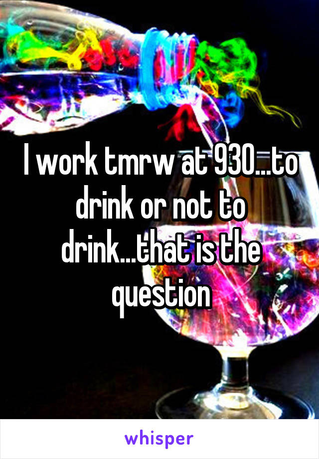I work tmrw at 930...to drink or not to drink...that is the question