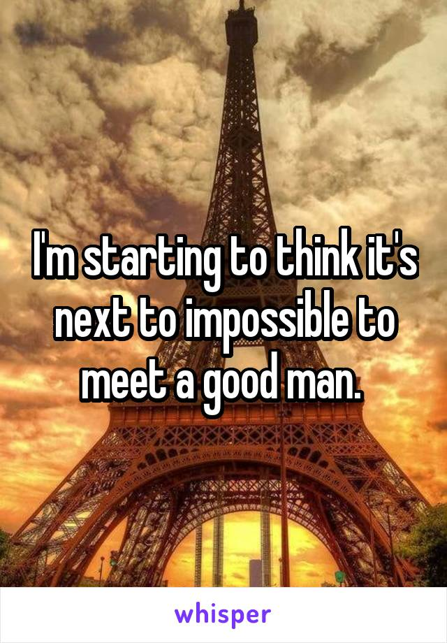 I'm starting to think it's next to impossible to meet a good man.