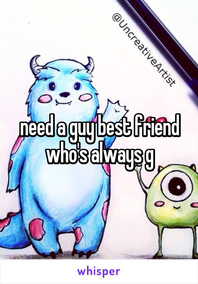 need a guy best friend who's always g