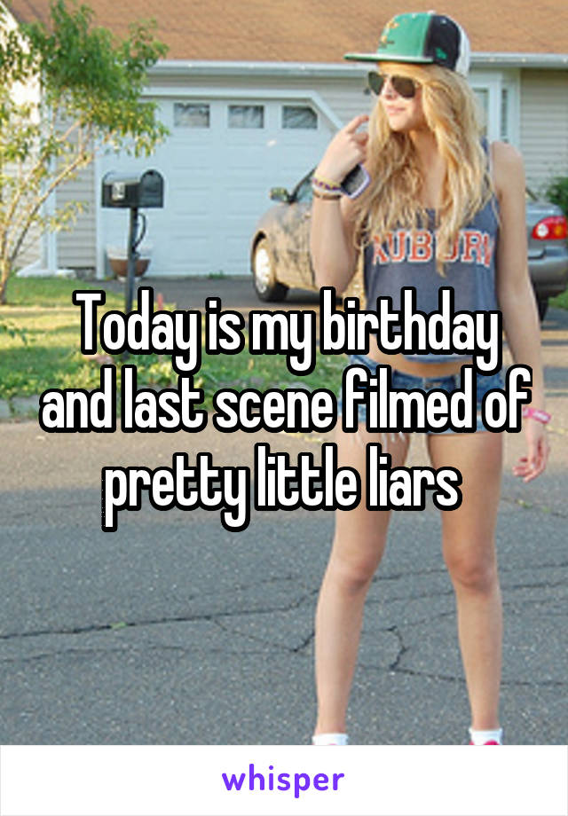 Today is my birthday and last scene filmed of pretty little liars