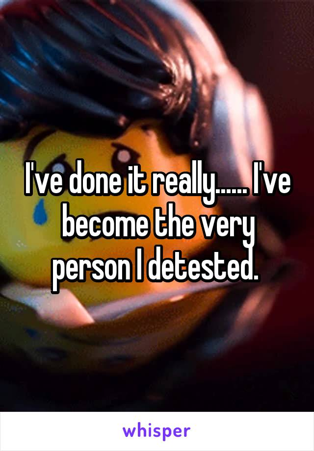 I've done it really...... I've become the very person I detested.