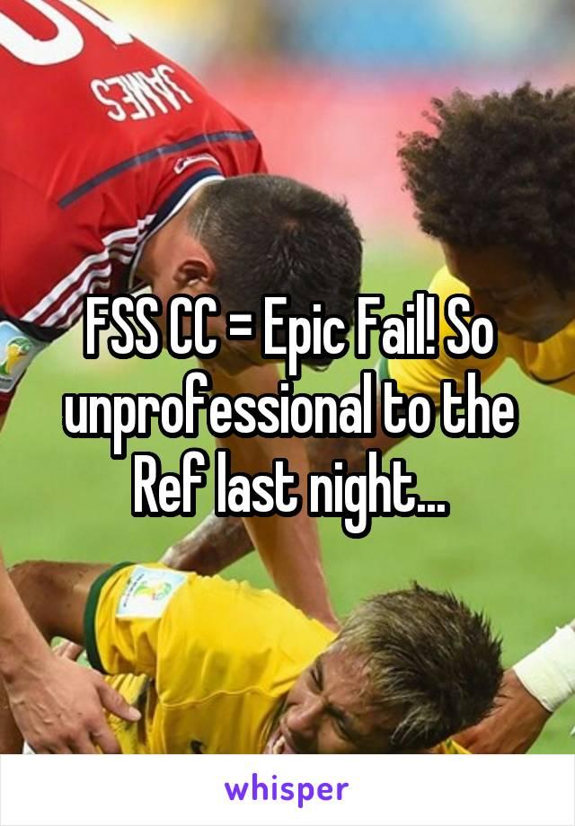 FSS CC = Epic Fail! So unprofessional to the Ref last night...
