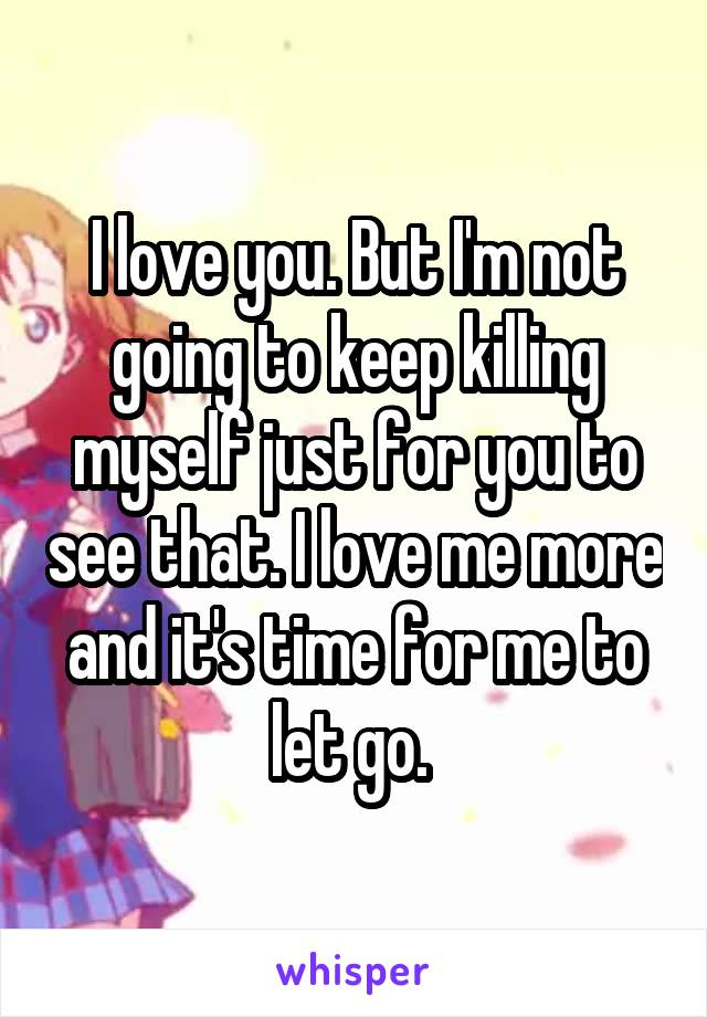I love you. But I'm not going to keep killing myself just for you to see that. I love me more and it's time for me to let go.