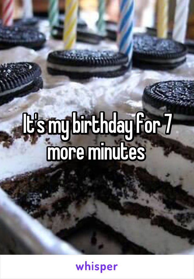 It's my birthday for 7 more minutes