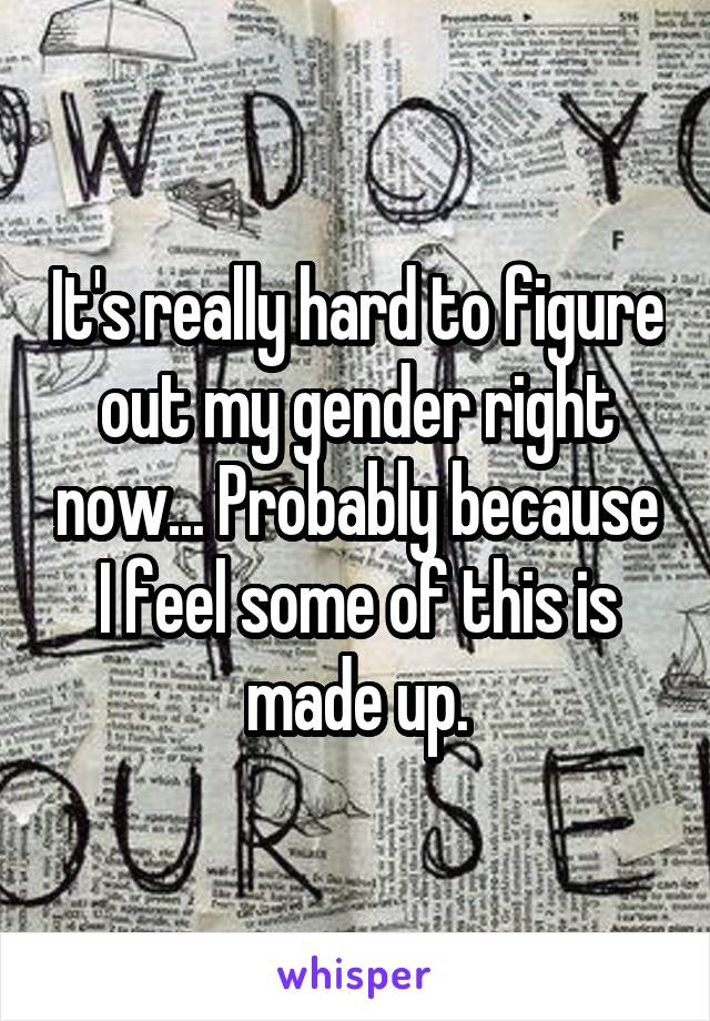 It's really hard to figure out my gender right now... Probably because I feel some of this is made up.