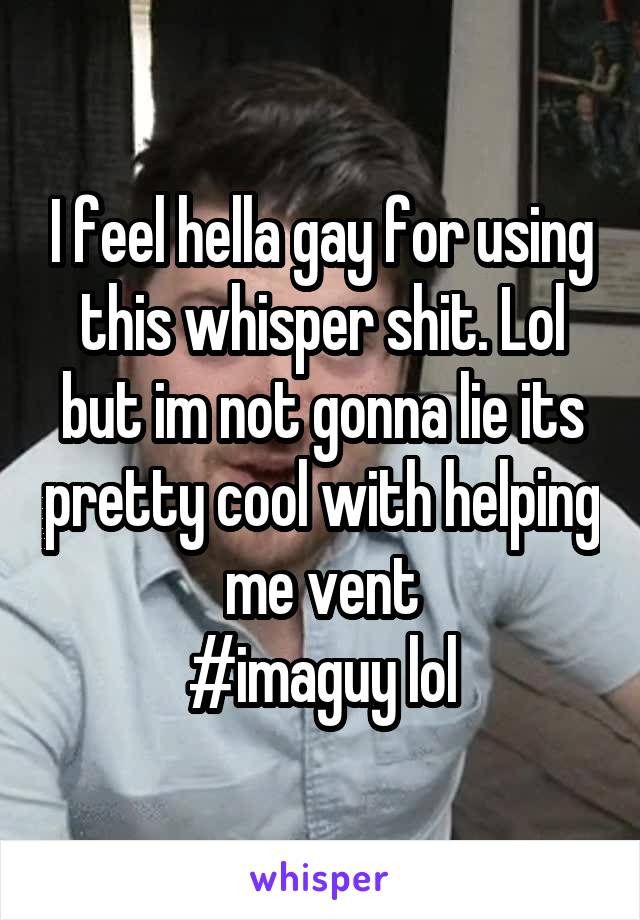 I feel hella gay for using this whisper shit. Lol but im not gonna lie its pretty cool with helping me vent #imaguy lol