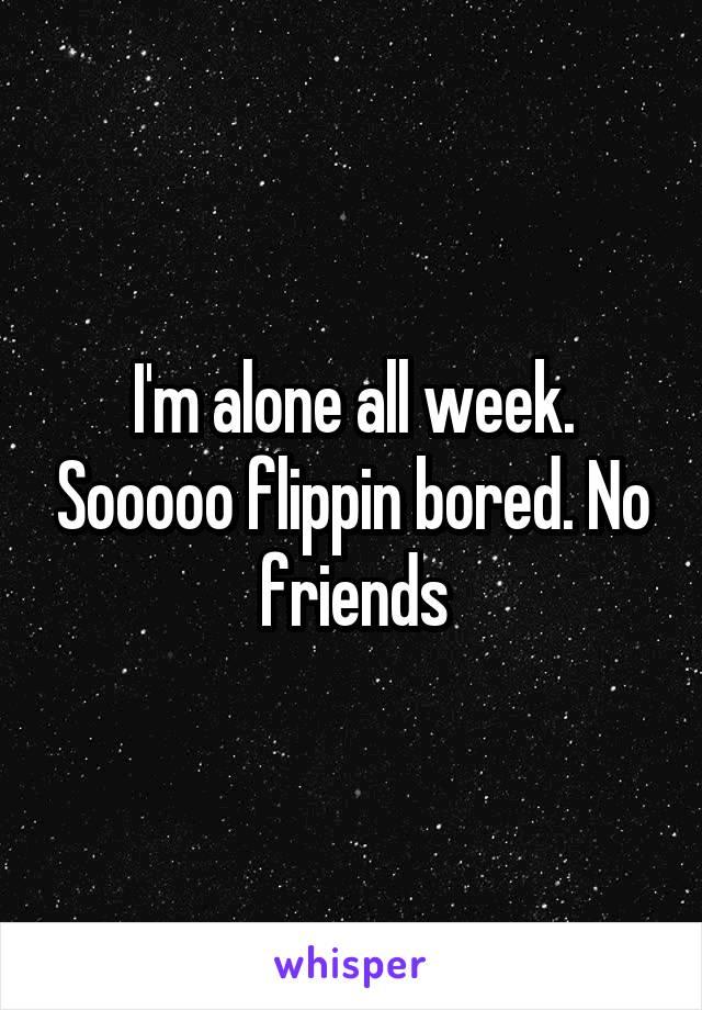 I'm alone all week. Sooooo flippin bored. No friends