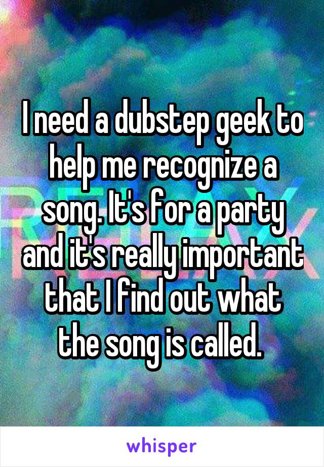 I need a dubstep geek to help me recognize a song. It's for a party and it's really important that I find out what the song is called.