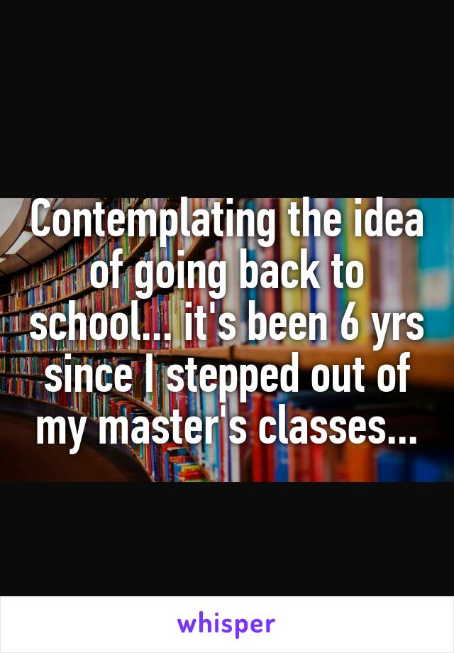 Contemplating the idea of going back to school... it's been 6 yrs since I stepped out of my master's classes...