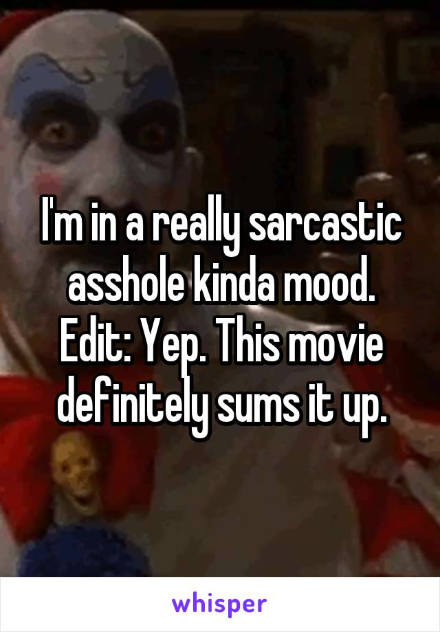 I'm in a really sarcastic asshole kinda mood. Edit: Yep. This movie definitely sums it up.