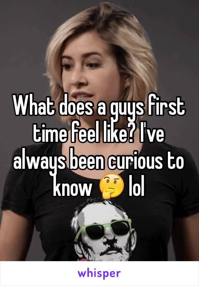What does a guys first time feel like? I've always been curious to know 🤔 lol