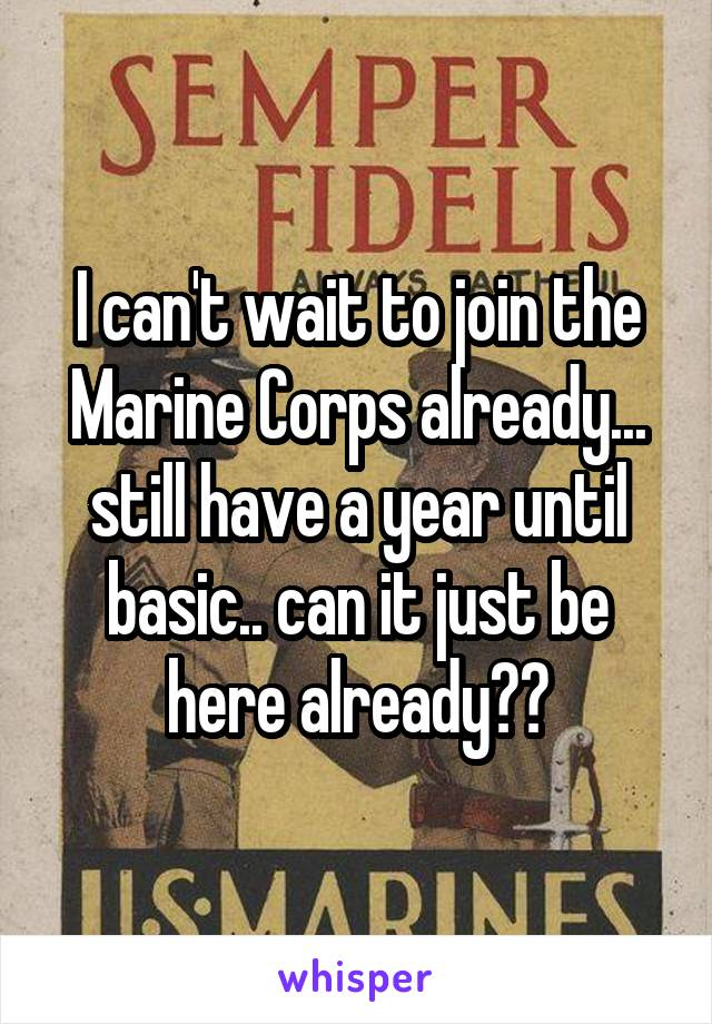 I can't wait to join the Marine Corps already... still have a year until basic.. can it just be here already??