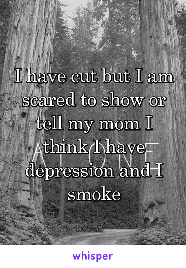 I have cut but I am scared to show or tell my mom I think I have depression and I smoke