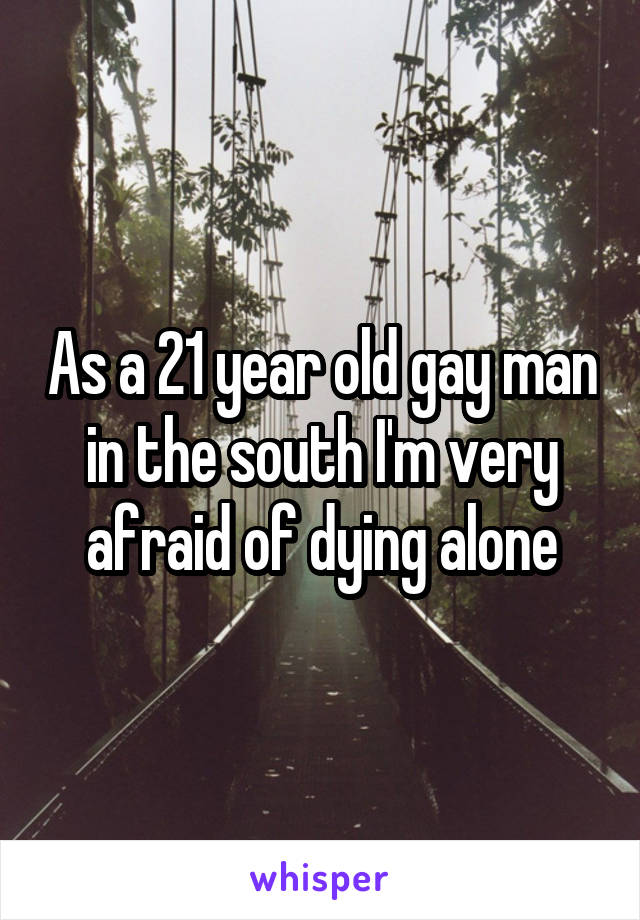 As a 21 year old gay man in the south I'm very afraid of dying alone