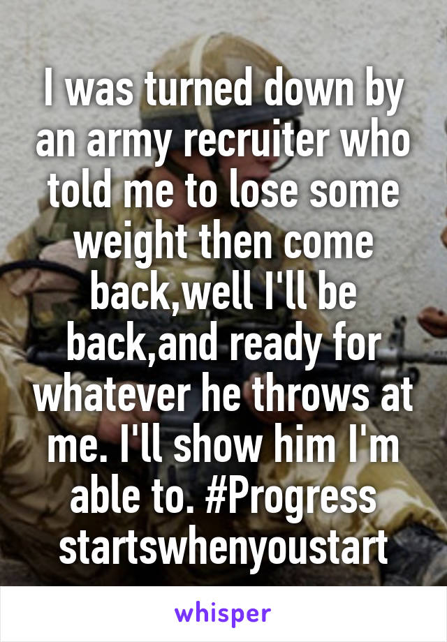 I was turned down by an army recruiter who told me to lose some weight then come back,well I'll be back,and ready for whatever he throws at me. I'll show him I'm able to. #Progress startswhenyoustart