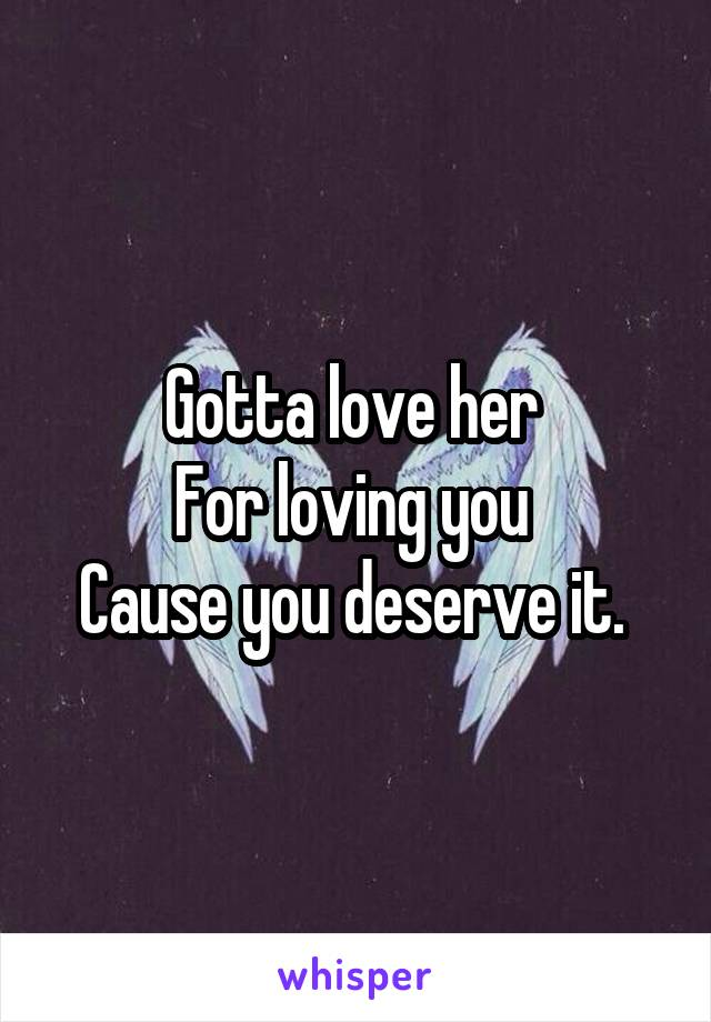 Gotta love her  For loving you  Cause you deserve it.