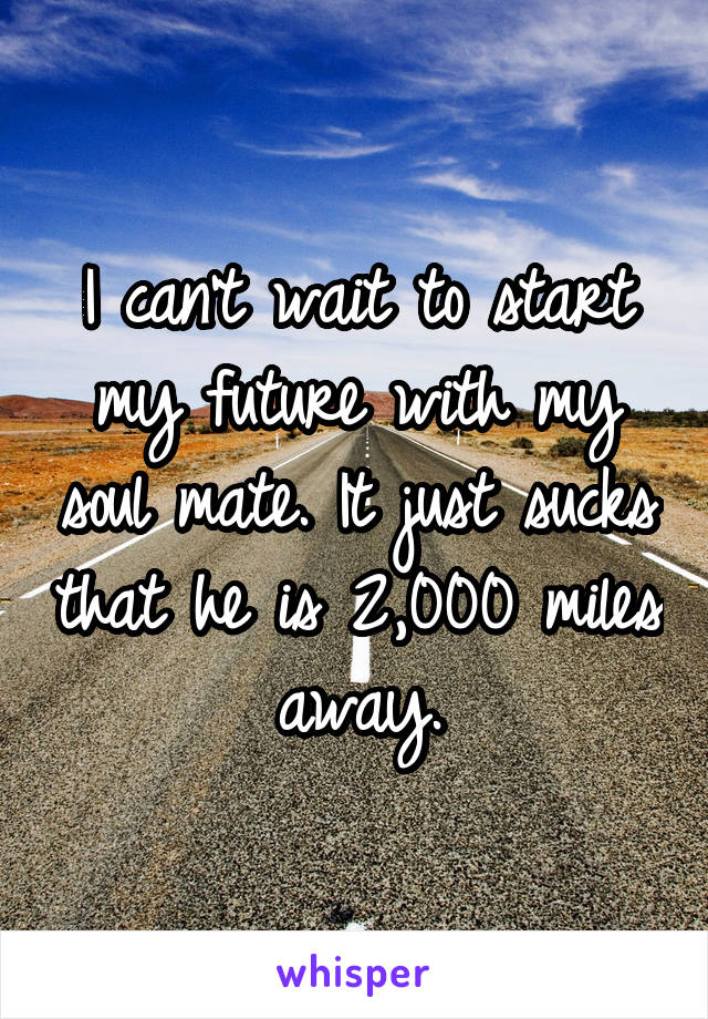 I can't wait to start my future with my soul mate. It just sucks that he is 2,000 miles away.