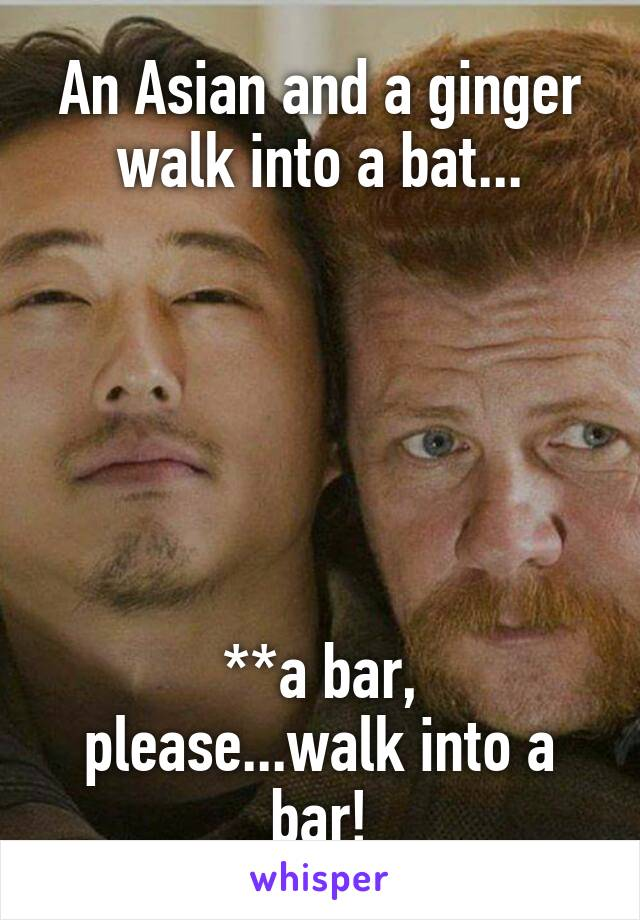 An Asian and a ginger walk into a bat...       **a bar, please...walk into a bar!