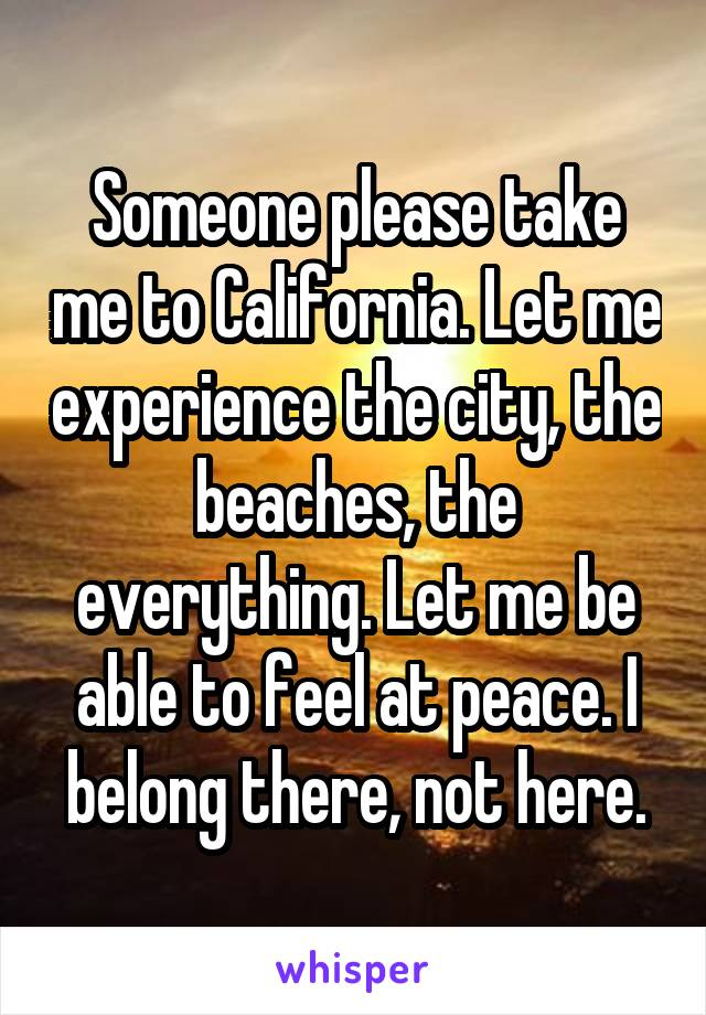 Someone please take me to California. Let me experience the city, the beaches, the everything. Let me be able to feel at peace. I belong there, not here.