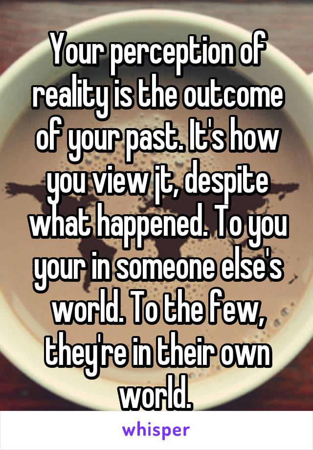 Your perception of reality is the outcome of your past. It's how you view jt, despite what happened. To you your in someone else's world. To the few, they're in their own world.