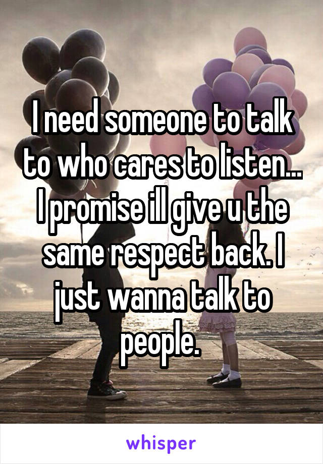 I need someone to talk to who cares to listen... I promise ill give u the same respect back. I just wanna talk to people.