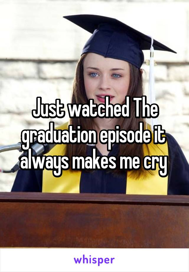 Just watched The graduation episode it  always makes me cry