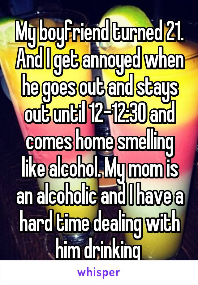 My boyfriend turned 21. And I get annoyed when he goes out and stays out until 12-12:30 and comes home smelling like alcohol. My mom is an alcoholic and I have a hard time dealing with him drinking