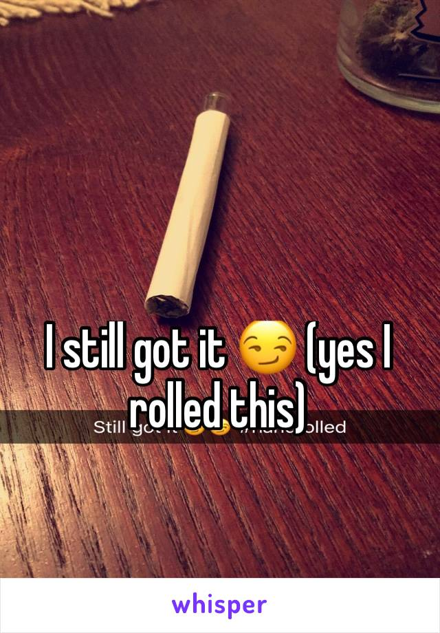 I still got it 😏 (yes I rolled this)