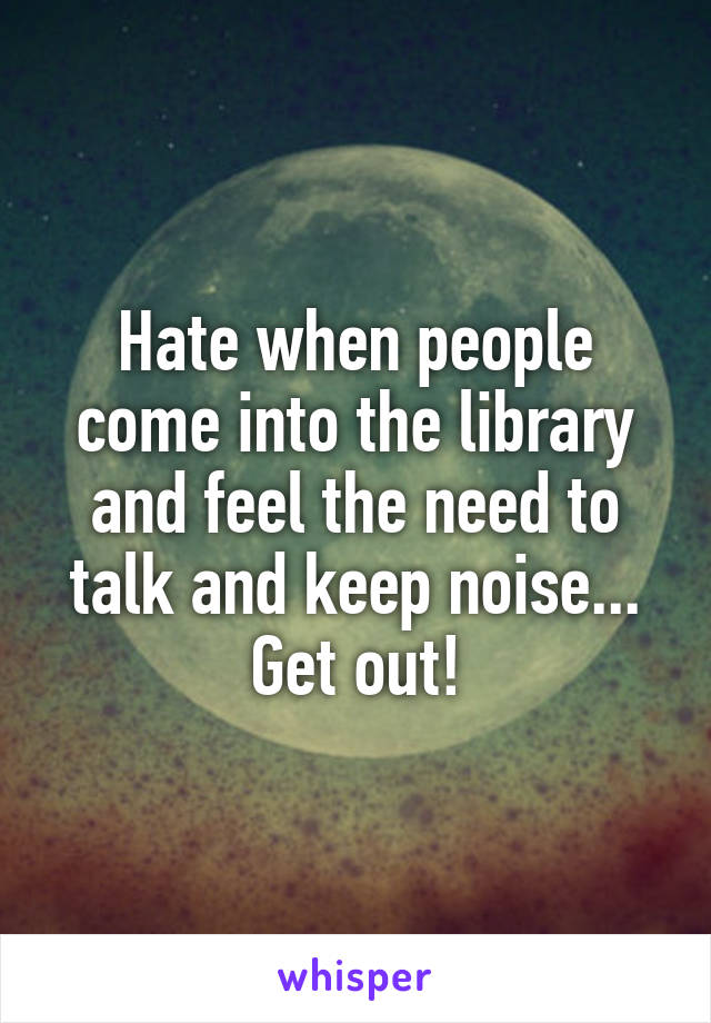 Hate when people come into the library and feel the need to talk and keep noise... Get out!